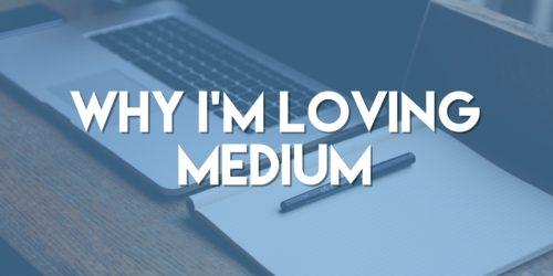 Why I'm Loving Medium